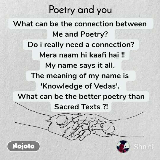 What can be the connection between  Me and Poetry?  Do i really need a connection?  Mera naam hi kaafi hai !! My name says it all.  The meaning of my name is  'Knowledge of Vedas'.  What can be the better poetry than Sacred Texts ?!
