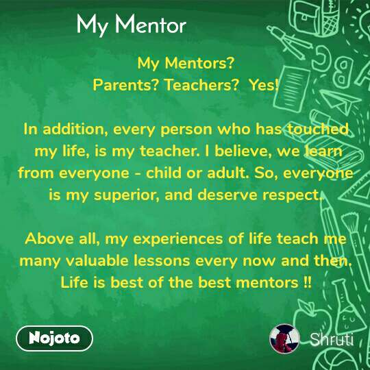My mentor My Mentors? Parents? Teachers?  Yes!  In addition, every person who has touched  my life, is my teacher. I believe, we learn from everyone - child or adult. So, everyone  is my superior, and deserve respect.   Above all, my experiences of life teach me many valuable lessons every now and then. Life is best of the best mentors !!