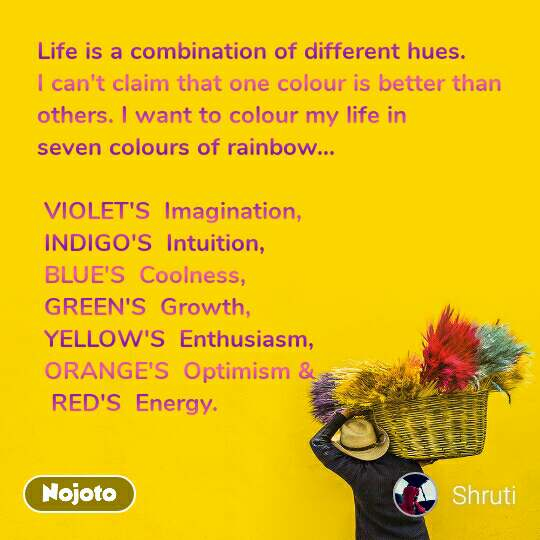 Life is a combination of different hues.  I can't claim that one colour is better than others. I want to colour my life in  seven colours of rainbow...   VIOLET'S  Imagination,   INDIGO'S  Intuition,  BLUE'S  Coolness,  GREEN'S  Growth,   YELLOW'S  Enthusiasm,   ORANGE'S  Optimism &   RED'S  Energy.