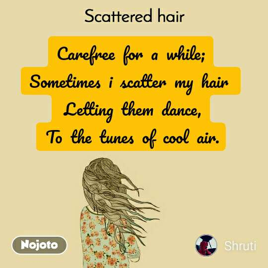 Scattered Hair Carefree  for  a  while; Sometimes  i  scatter  my  hair   Letting  them  dance,  To  the  tunes  of  cool  air.