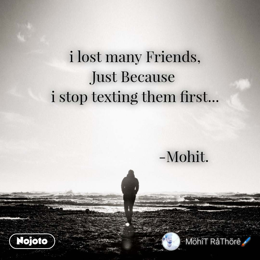 i lost many Friends, Just Because  i stop texting them first...                              -Mohit.