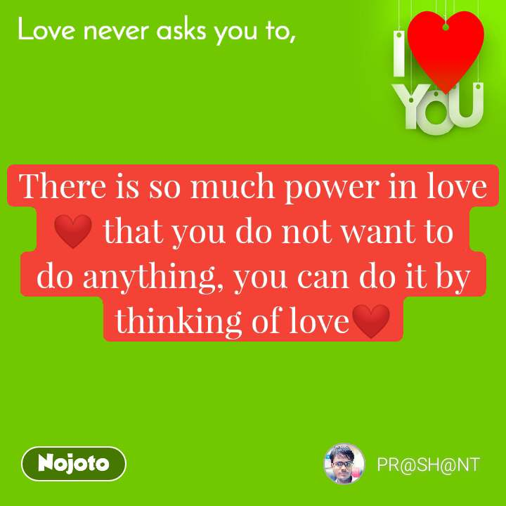 There is so much power in love❤ that you do not want to do anything, you can do it by thinking of love❤