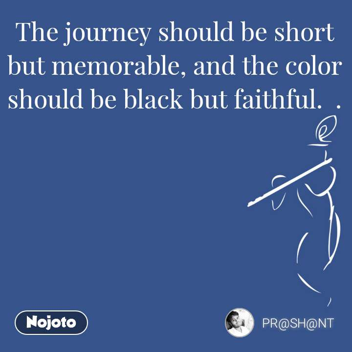 The journey should be short but memorable, and the color should be black but faithful.  .