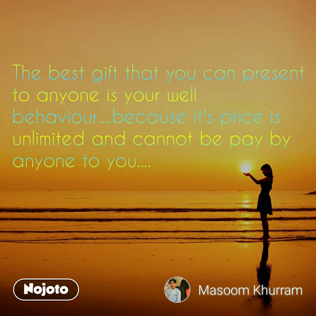 The best gift that you can present to anyone is your well behaviour....because it's price is unlimited and cannot be pay by anyone to you....
