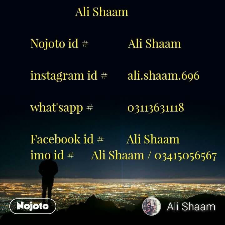 Ali Shaam  Nojoto id #              Ali Shaam  instagram id #       ali.shaam.696  what'sapp #            03113631118  Facebook id #        Ali Shaam imo id #      Ali Shaam / 03415056567