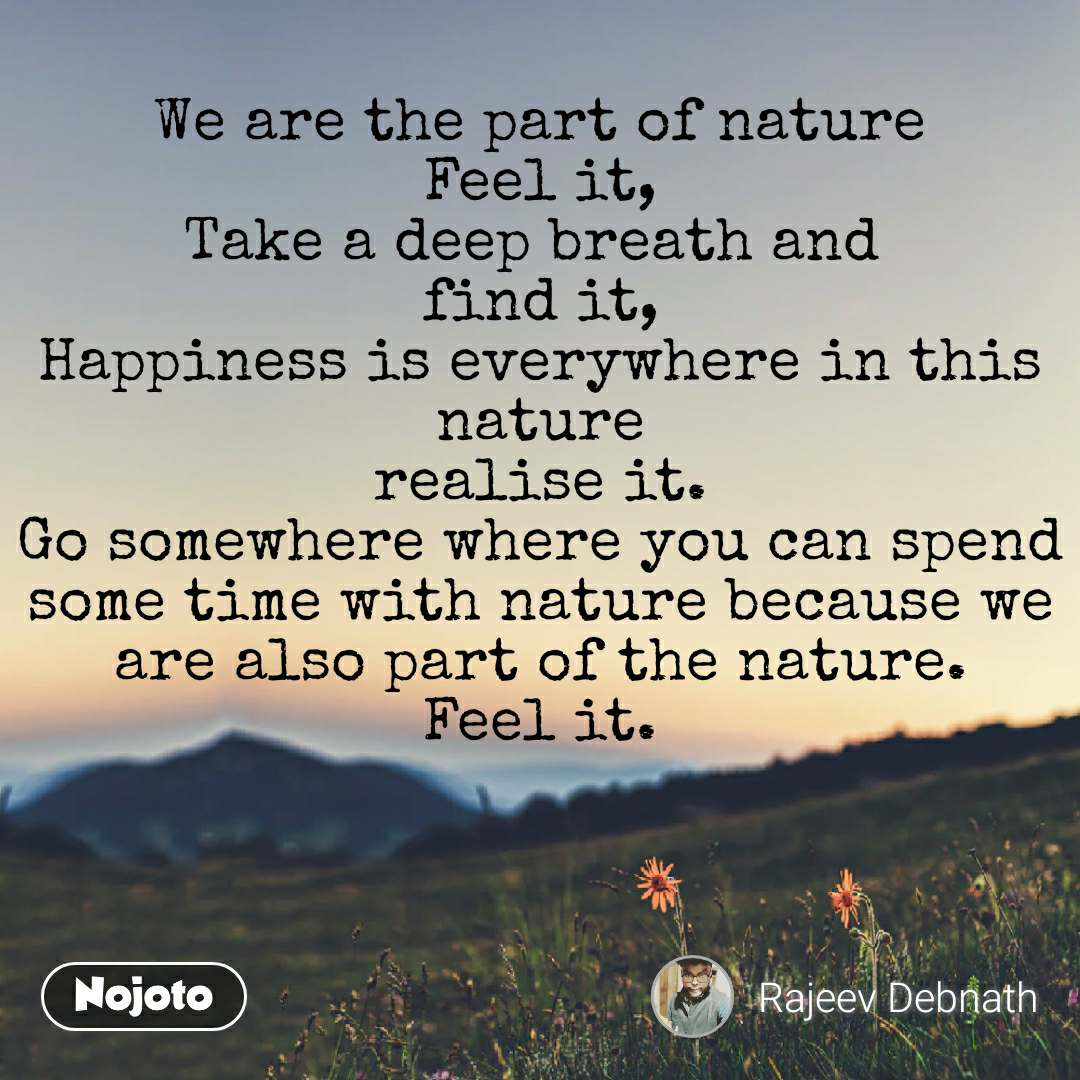 Natural Morning We are the part of nature Feel it, Take a deep breath and  find it, Happiness is everywhere in this nature realise it. Go somewhere where you can spend some time with nature because we are also part of the nature. Feel it.