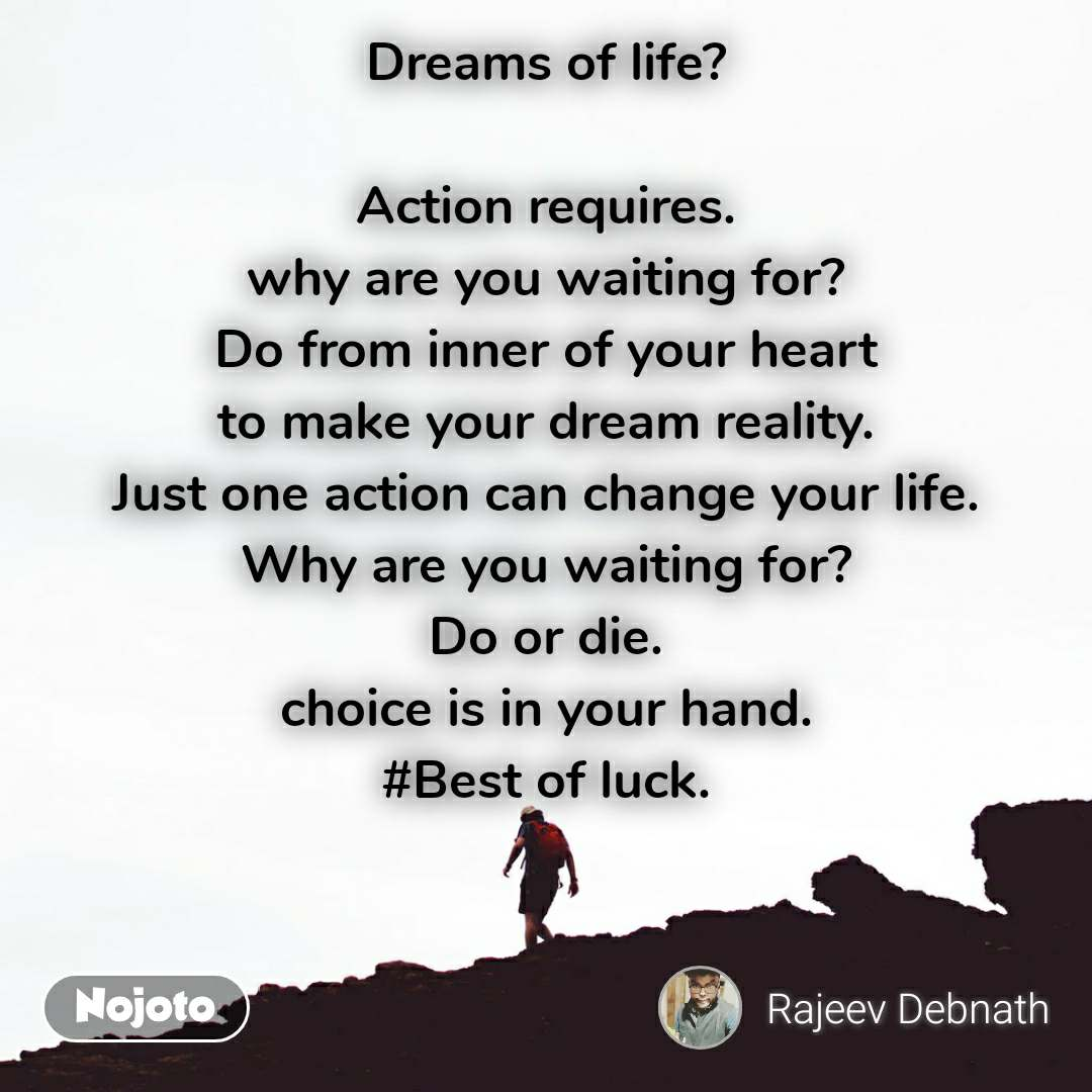 Dreams of life?  Action requires. why are you waiting for? Do from inner of your heart to make your dream reality. Just one action can change your life. Why are you waiting for? Do or die. choice is in your hand. #Best of luck.