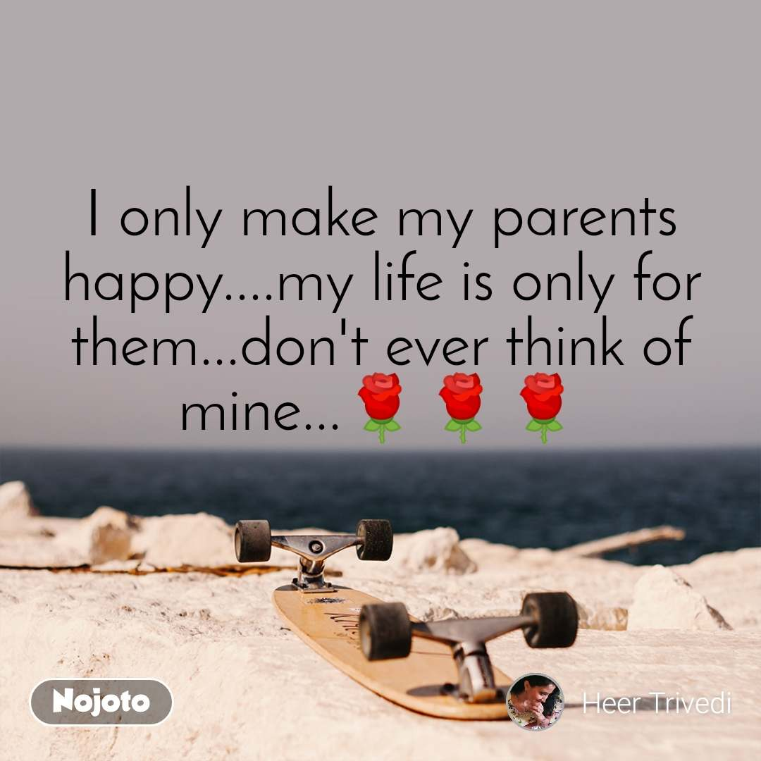 I only make my parents happy....my life is only for them...don't ever think of mine...🌹🌹🌹