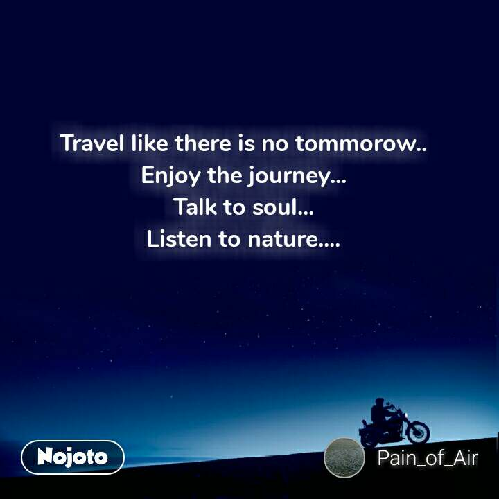 Travel like there is no tommorow.. Enjoy the journey... Talk to soul... Listen to nature....