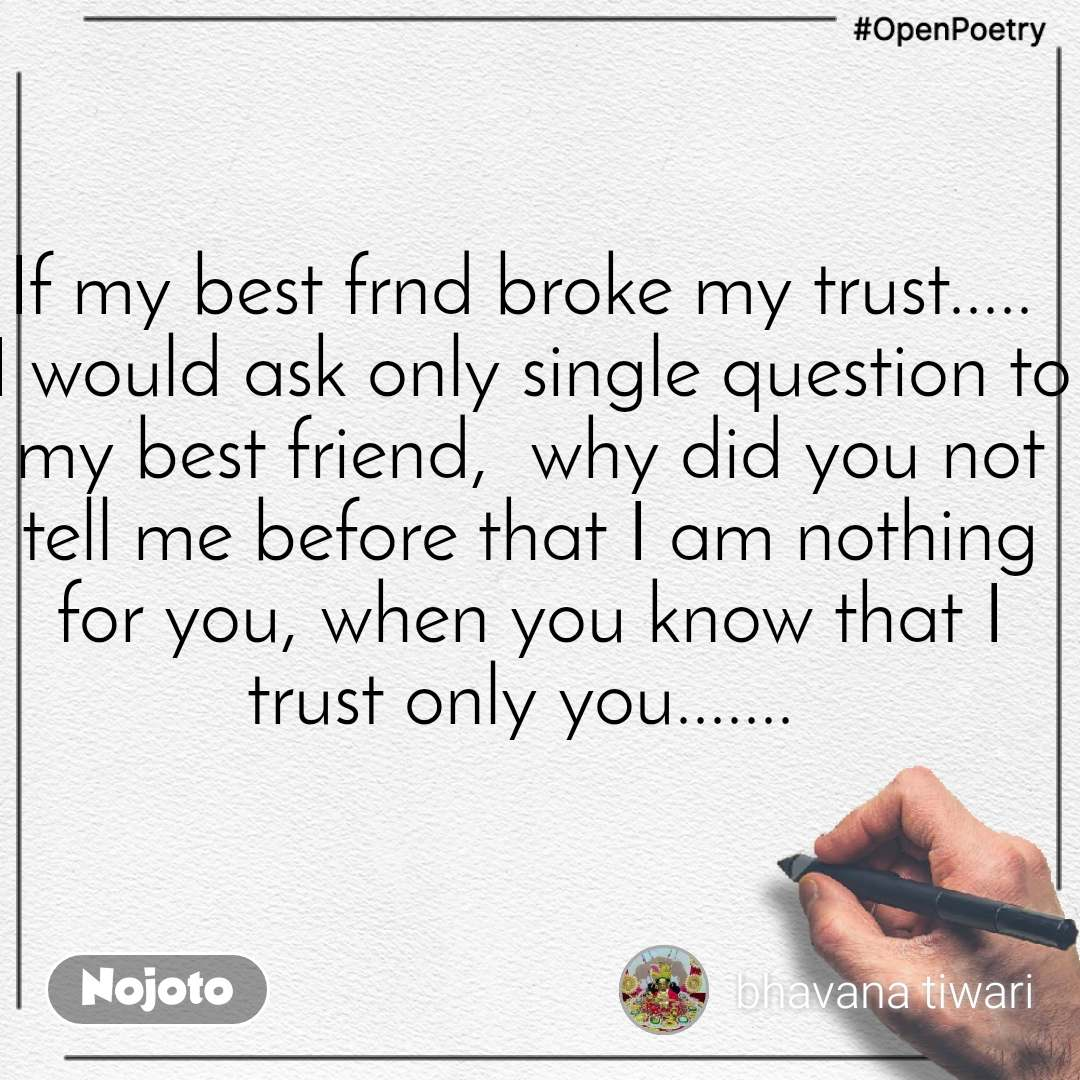 #OpenPoetry If my best frnd broke my trust.....  I would ask only single question to my best friend,  why did you not tell me before that I am nothing for you, when you know that I trust only you.......