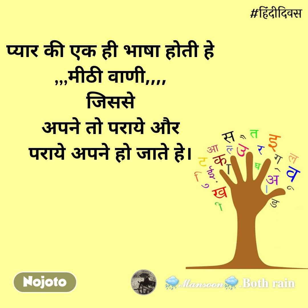 हिंदी दिवस  प्यार की एक ही भाषा होती हे ,,,मीठी वाणी,,,, जिससे अपने तो पराये और पराये अपने हो जाते हे।