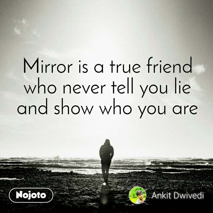 Mirror is a true friend  who never tell you lie  and show who you are