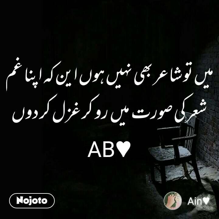 میں تو شاعر بھی نہیں ہوں این کہ اپنا غم  شعر کی صورت  میں  رو  کر غزل کر دوں AB♥