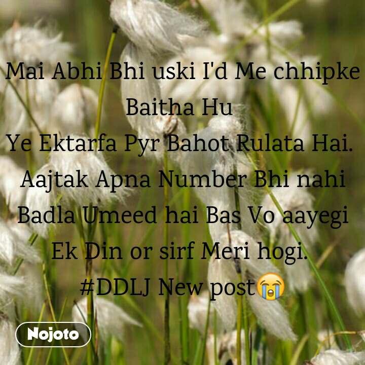 Mai Abhi Bhi uski I'd Me chhipke Baitha Hu  Ye Ektarfa Pyr Bahot Rulata Hai.  Aajtak Apna Number Bhi nahi Badla Umeed hai Bas Vo aayegi Ek Din or sirf Meri hogi.  #DDLJ New post😭