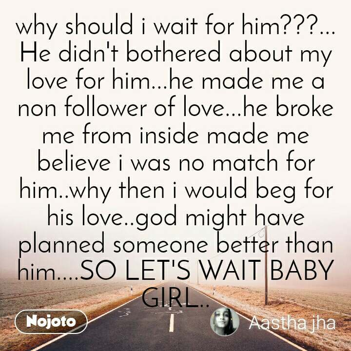 why should i wait for him???... He didn't bothered about my love for him...he made me a non follower of love...he broke me from inside made me believe i was no match for him..why then i would beg for his love..god might have planned someone better than him....SO LET'S WAIT BABY GIRL..