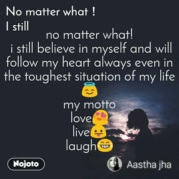 No matter what I still, no matter what!  i still believe in myself and will follow my heart always even in the toughest situation of my life😇 my motto love😍 live😛 laugh😂