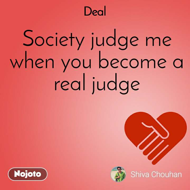 Deal Society judge me when you become a real judge