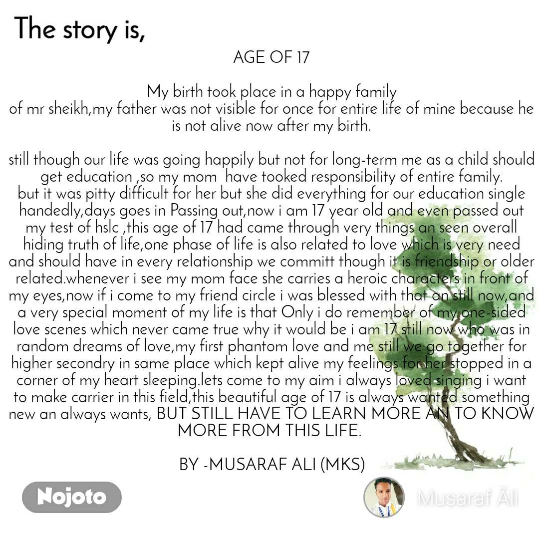 The story is AGE OF 17  My birth took place in a happy family of mr sheikh,my father was not visible for once for entire life of mine because he is not alive now after my birth.  still though our life was going happily but not for long-term me as a child should get education ,so my mom  have tooked responsibility of entire family. but it was pitty difficult for her but she did everything for our education single handedly,days goes in Passing out,now i am 17 year old and even passed out my test of hslc ,this age of 17 had came through very things an seen overall hiding truth of life,one phase of life is also related to love which is very need and should have in every relationship we committ though it is friendship or older  related.whenever i see my mom face she carries a heroic characters in front of my eyes,now if i come to my friend circle i was blessed with that an still now,and a very special moment of my life is that Only i do remember of my one-sided love scenes which never came true why it would be i am 17 still now who was in random dreams of love,my first phantom love and me still we go together for higher secondry in same place which kept alive my feelings for her stopped in a corner of my heart sleeping.lets come to my aim i always loved singing i want to make carrier in this field,this beautiful age of 17 is always wanted something new an always wants, BUT STILL HAVE TO LEARN MORE AN TO KNOW MORE FROM THIS LIFE.   BY -MUSARAF ALI (MKS)