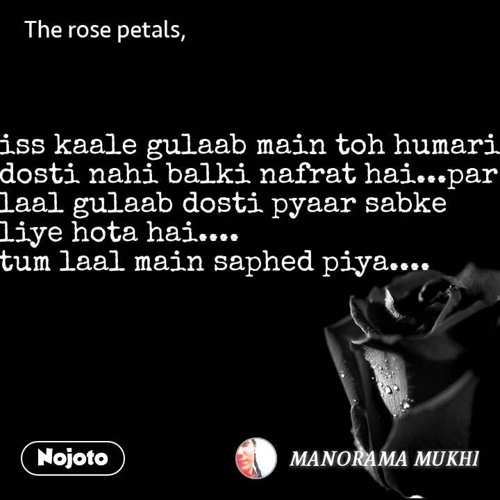 The rose petals  iss kaale gulaab main toh humari dosti nahi balki nafrat hai...par laal gulaab dosti pyaar sabke liye hota hai.... tum laal main saphed piya....