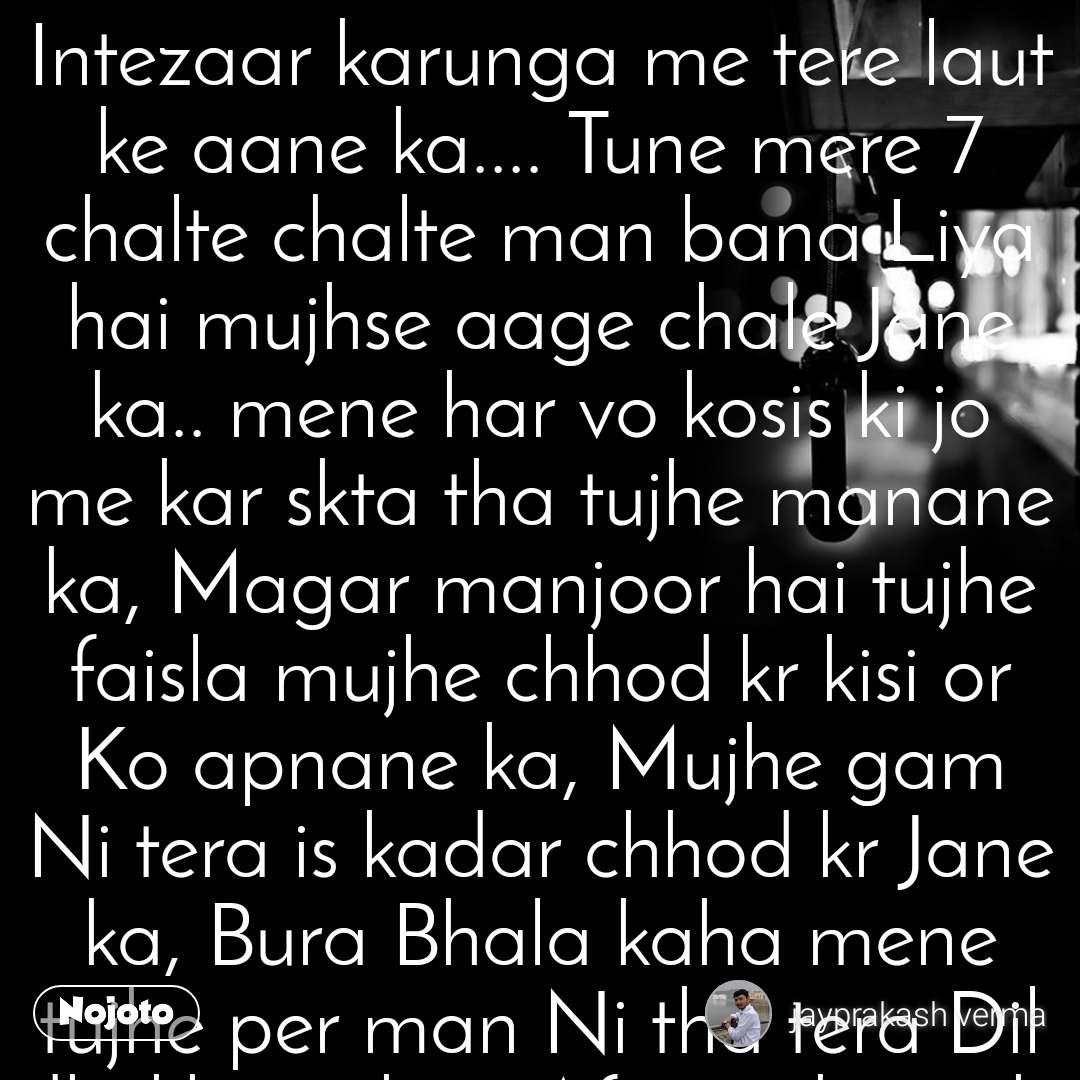 Intezaar karunga me tere laut ke aane ka.... Tune mere 7 chalte chalte man bana Liya hai mujhse aage chale Jane ka.. mene har vo kosis ki jo me kar skta tha tujhe manane ka, Magar manjoor hai tujhe faisla mujhe chhod kr kisi or Ko apnane ka, Mujhe gam Ni tera is kadar chhod kr Jane ka, Bura Bhala kaha mene tujhe per man Ni tha tera Dil dhukhane ka... Afsos rahega ki mujhe koi lamha na Mila tujhse muskurane ka... Abad rahunga me ye soch kr ki mene koi pal na chhoda tere muskurane ka. Intezaar karunga Mai tere laut kr aane ka, Aye mere dost Ye jo mukaddar hai ise thoda samjhane ka, jise chaha khud se jyada use ye huq kisne diya Hume chhod ke jane ka, intezar karunga me fir bhi tere laut ke aane ka. Kahati ho pyar Kiya tumne mujhe bhi meri tarah to kya hua fir jo ab time na Mila Milne bhi aane ka,Yaad hai tumhe JB gale lag ke royi thi.. kaha tha tumne ki kabhi man na banana mujhe chhod ke jane ka...intezar karunga me tere laut ke aane ka... Mujhe yaad rahta tha tera birthday ko special banane ka... Mujhe yaad hai tera mera hi birthday bhul Jane ka.. Asmaa Chand tare ye SAB ki khwahis Nahi thi Hume, bus tamanna thi Kewal tera hi ho Jane ka.... Khushi kis Bala ka Naam hai Hume na malum tha.. hum to intezaar karte the bus tere muskurane ka.. intezaar karunga mai tere laut kar aane ka.......#poem#stories#shayari.....
