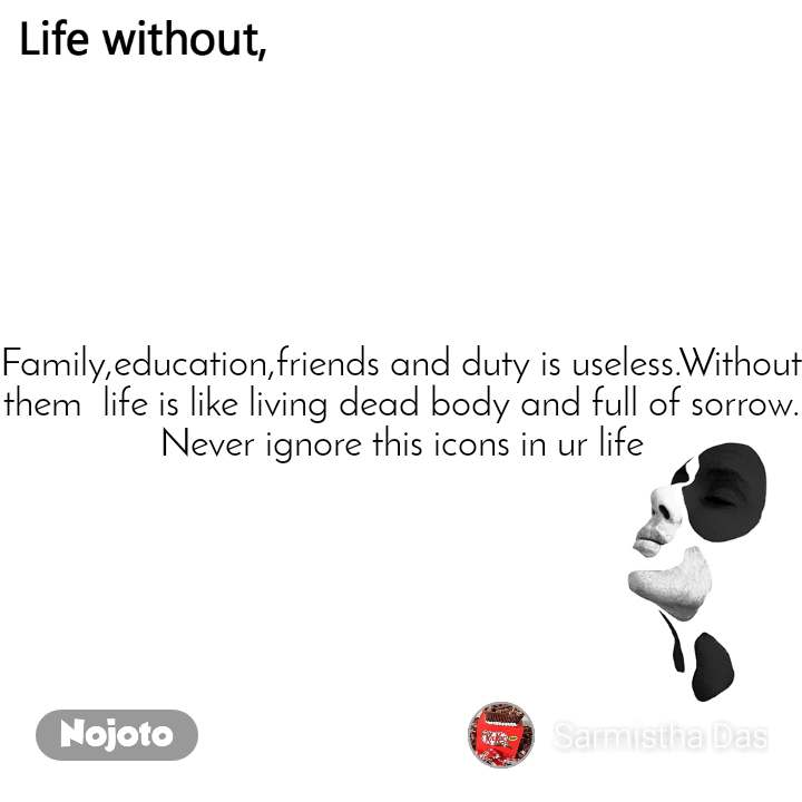 Life without Family,education,friends and duty is useless.Without  them  life is like living dead body and full of sorrow. Never ignore this icons in ur life