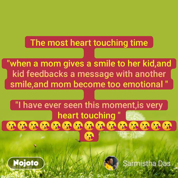 """The most heart touching time  """"when a mom gives a smile to her kid,and kid feedbacks a message with another smile,and mom become too emotional """"  """"I have ever seen this moment,is very heart touching """" 😘😘😘😘😘😘😘😘😘😘😘😘😘😘😘😘"""