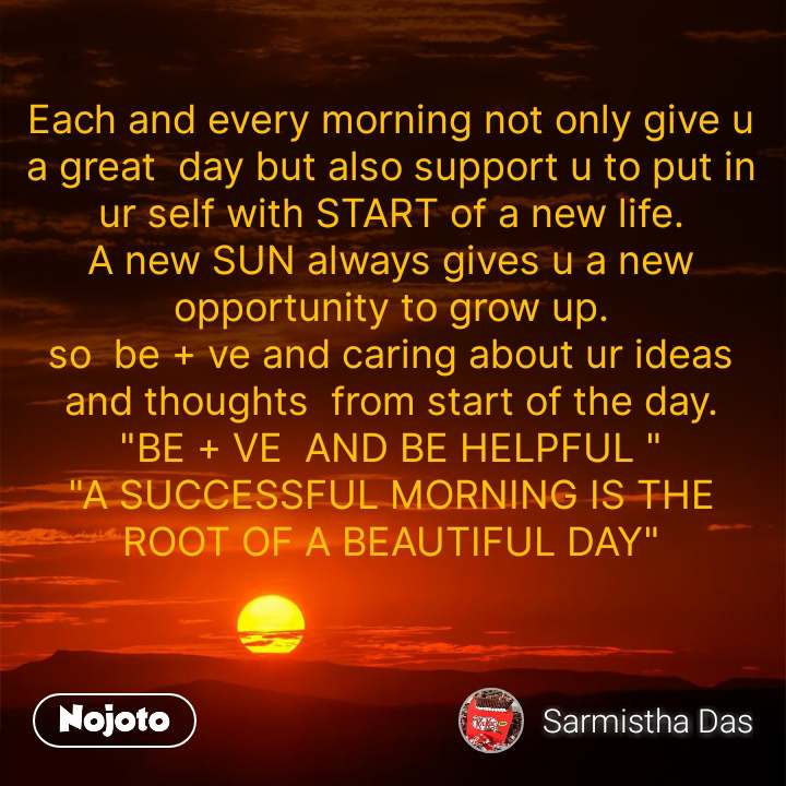 """Each and every morning not only give u a great  day but also support u to put in ur self with START of a new life. A new SUN always gives u a new opportunity to grow up. so  be + ve and caring about ur ideas and thoughts  from start of the day. """"BE + VE  AND BE HELPFUL """" """"A SUCCESSFUL MORNING IS THE ROOT OF A BEAUTIFUL DAY"""""""