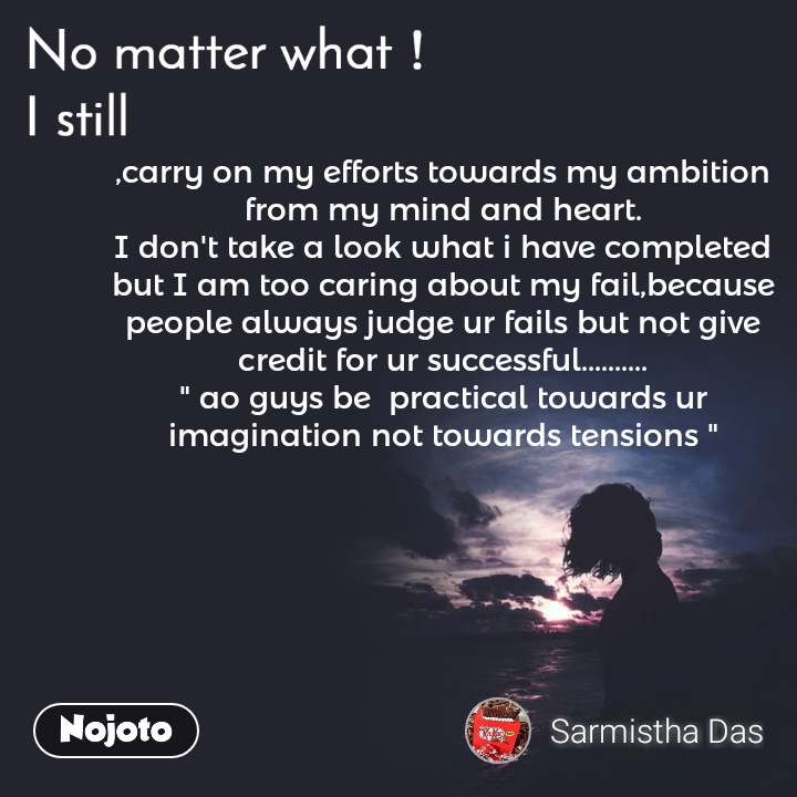 """No matter what I still, ,carry on my efforts towards my ambition from my mind and heart. I don't take a look what i have completed but I am too caring about my fail,because people always judge ur fails but not give credit for ur successful.......... """" ao guys be  practical towards ur imagination not towards tensions """""""
