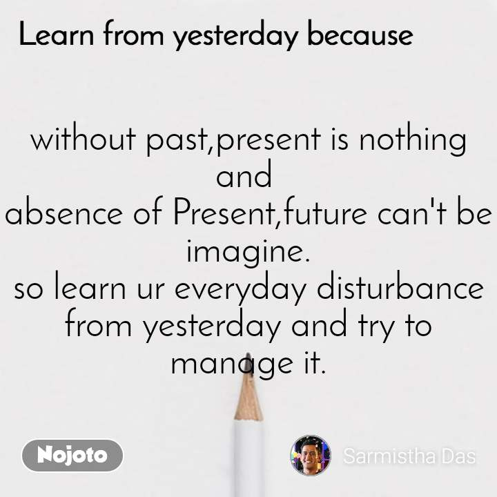 Learn from yesterday because without past,present is nothing and  absence of Present,future can't be imagine. so learn ur everyday disturbance from yesterday and try to manage it.