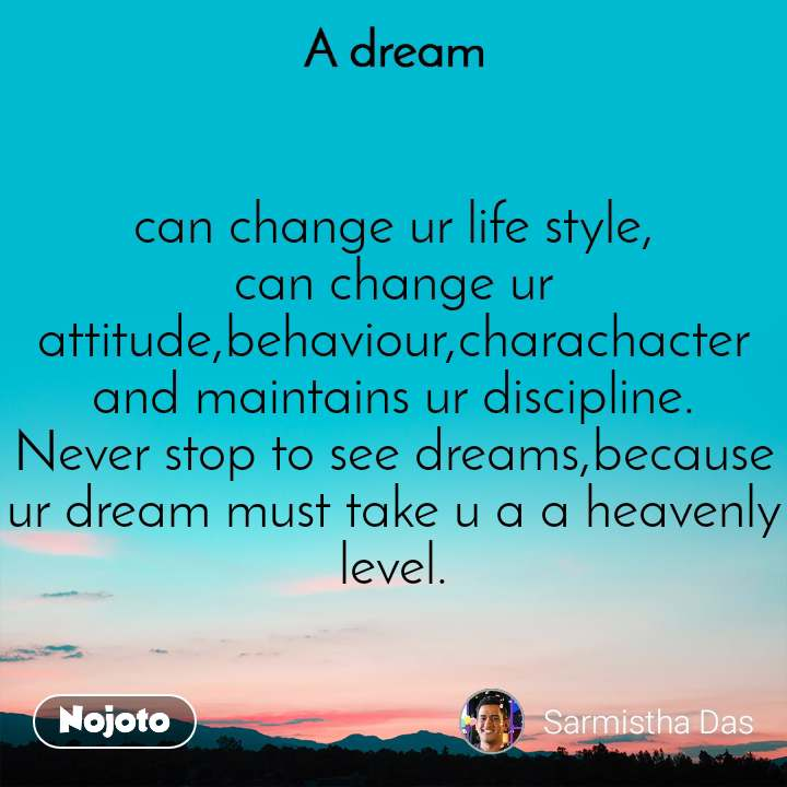 A Dream can change ur life style, can change ur attitude,behaviour,charachacter and maintains ur discipline. Never stop to see dreams,because  ur dream must take u a a heavenly level.