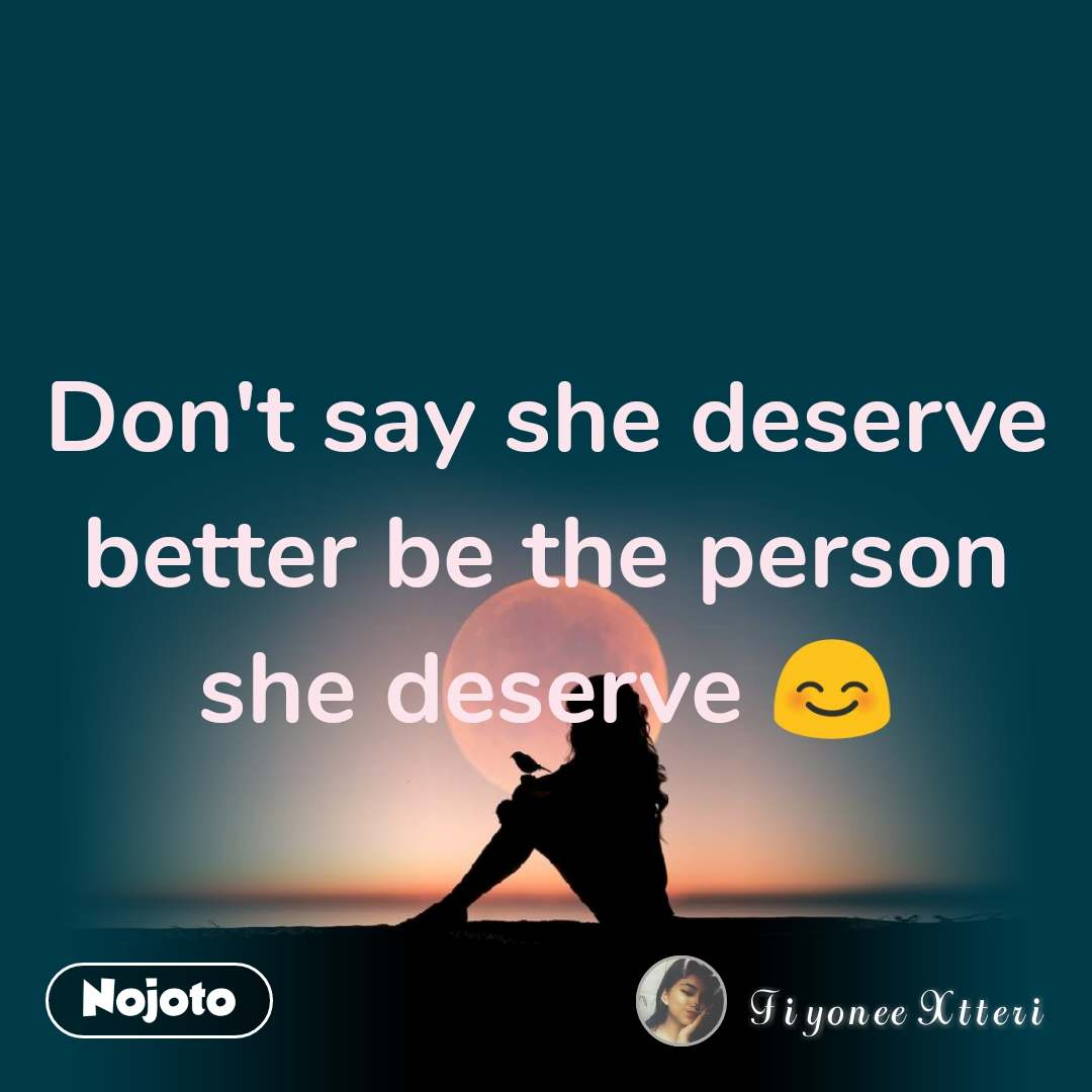 Don't say she deserve better be the person she deserve 😊