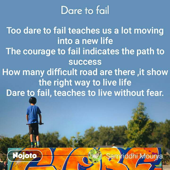 Dare to fail Too dare to fail teaches us a lot moving into a new life The courage to fail indicates the path to success How many difficult road are there ,it show the right way to live life Dare to fail, teaches to live without fear.