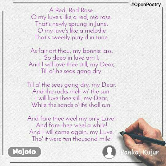 #OpenPoetry A Red, Red Rose  O my luve's like a red, red rose. That's newly sprung in June; O my luve's like a melodie That's sweetly play'd in tune.  As fair art thou, my bonnie lass, So deep in luve am I; And I will love thee still, my Dear, Till a'the seas gang dry.  Till a' the seas gang dry, my Dear, And the rocks melt wi' the sun: I will luve thee still, my Dear, While the sands o'life shall run.  And fare thee weel my only Luve! And fare thee weel a while! And I will come again, my Luve, Tho' it were ten thousand mile!
