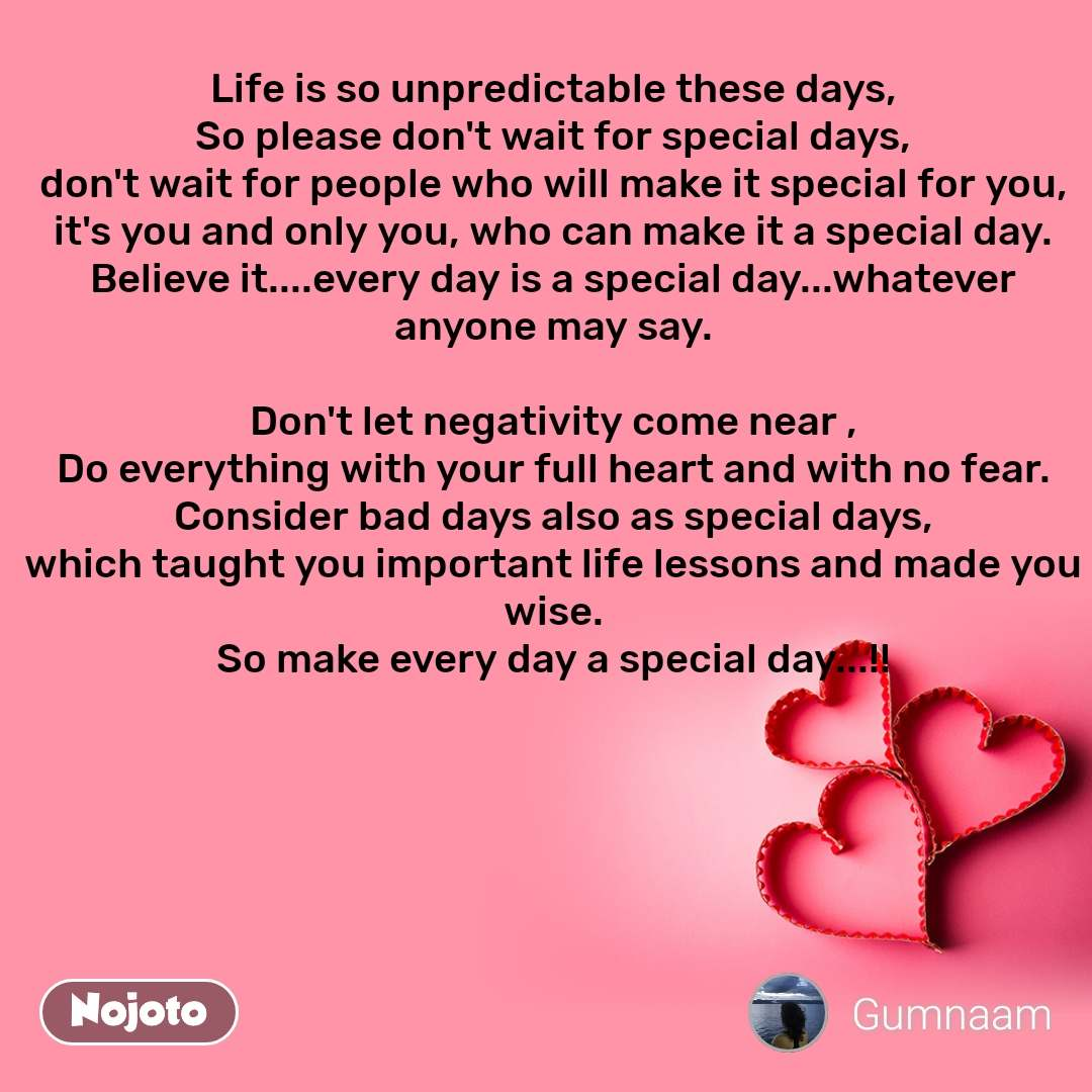 Life is so unpredictable these days, So please don't wait for special days, don't wait for people who will make it special for you, it's you and only you, who can make it a special day. Believe it....every day is a special day...whatever anyone may say.  Don't let negativity come near , Do everything with your full heart and with no fear. Consider bad days also as special days, which taught you important life lessons and made you wise. So make every day a special day...!!