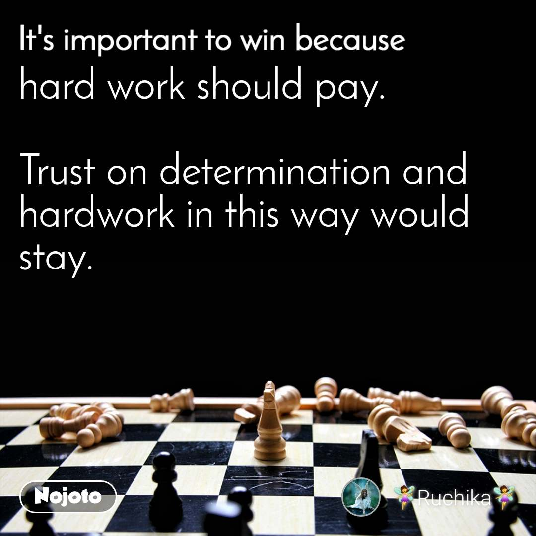 It's important to win because hard work should pay.  Trust on determination and hardwork in this way would stay.