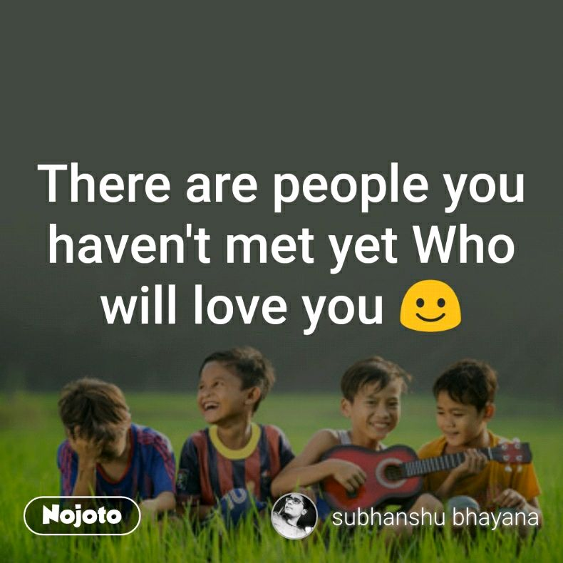 There are people you haven't met yet Who will love you ☺️