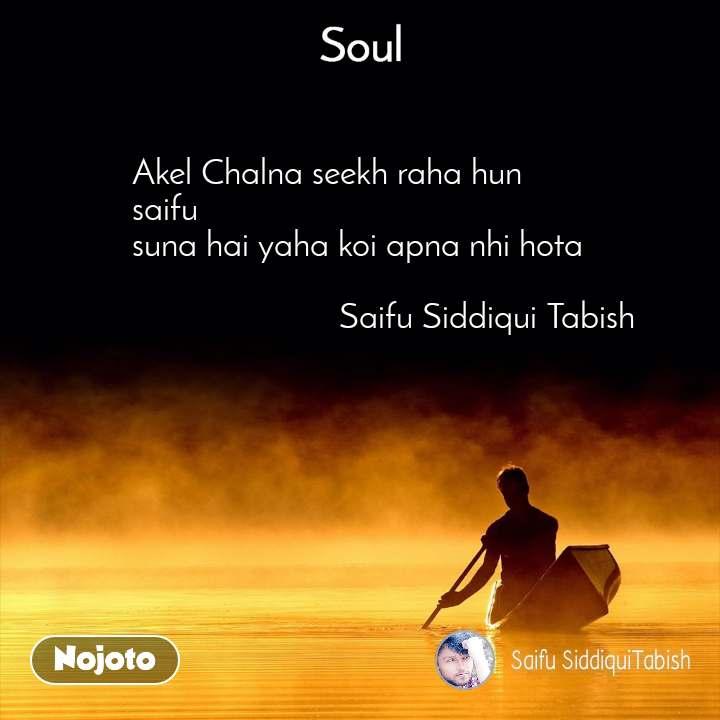 Soul Akel Chalna seekh raha hun saifu  suna hai yaha koi apna nhi hota                                       Saifu Siddiqui Tabish