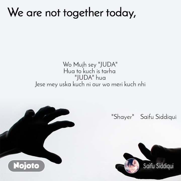 "We are not together today Wo Mujh sey ""JUDA"" Hua to kuch is tarha  ""JUDA"" hua Jese mey uska kuch ni our wo meri kuch nhi                                                                                                                          ""Shayer""    Saifu Siddiqui"