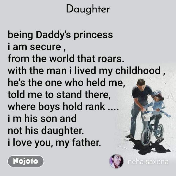 Daughter being Daddy's princess  i am secure , from the world that roars. with the man i lived my childhood , he's the one who held me, told me to stand there, where boys hold rank .... i m his son and  not his daughter. i love you, my father.