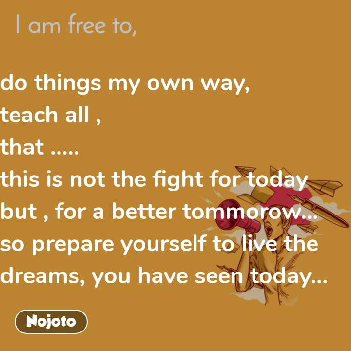 do things my own way, teach all , that ..... this is not the fight for today but , for a better tommorow... so prepare yourself to live the dreams, you have seen today...