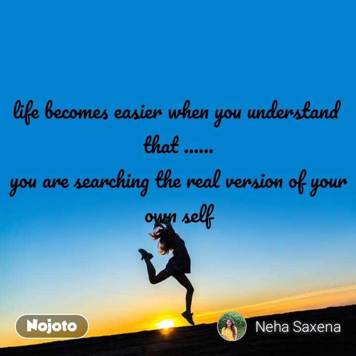life becomes easier when you understand  that ...... you are searching the real version of your own self