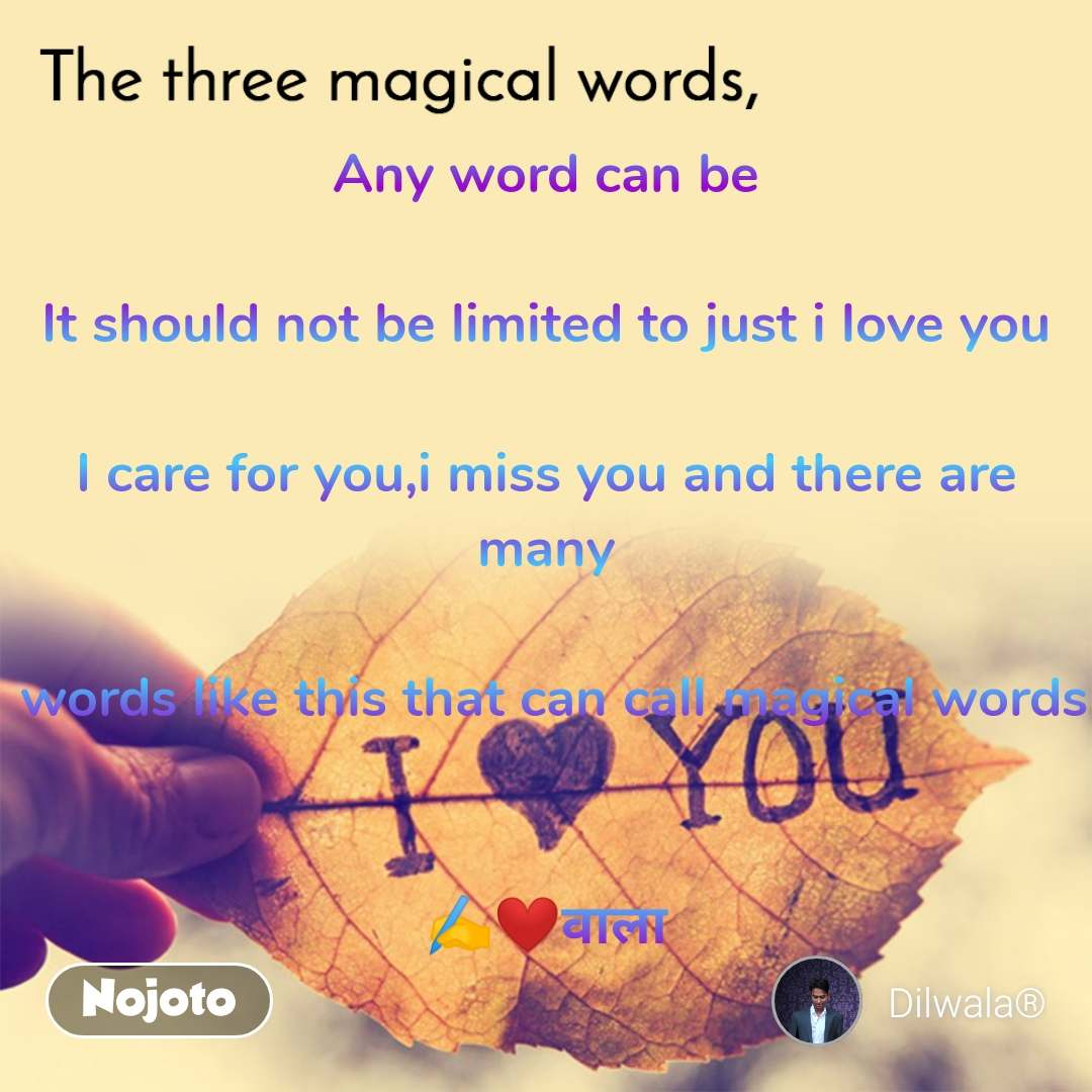 The three magical words Any word can be  It should not be limited to just i love you  I care for you,i miss you and there are many   words like this that can call magical words   ✍️❤️वाला