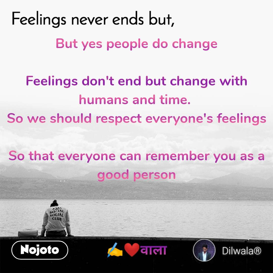 Feelings never ends but,  But yes people do change  Feelings don't end but change with humans and time.  So we should respect everyone's feelings  So that everyone can remember you as a good person    ✍️❤️वाला