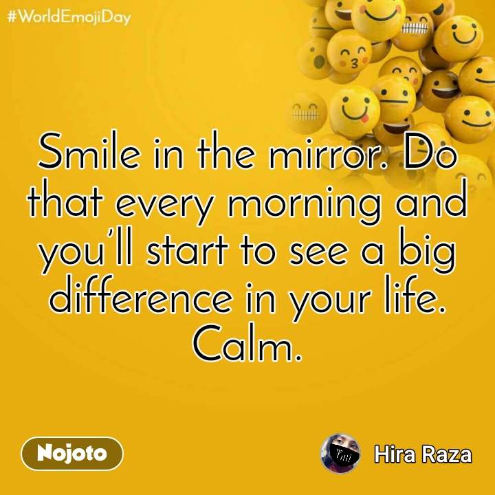 World Emoji Day Smile in the mirror. Do that every morning and you'll start to see a big difference in your life. Calm.