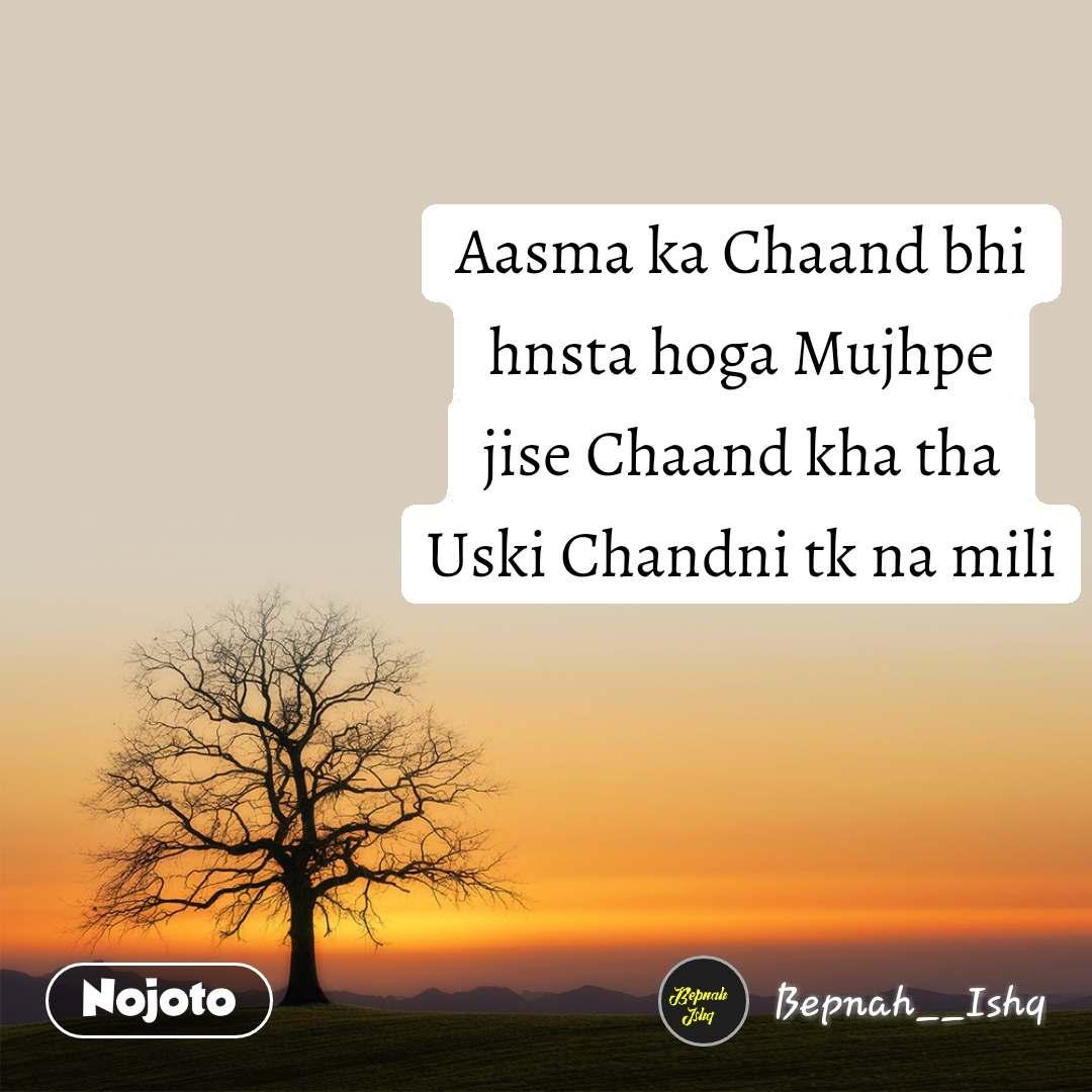 Aasma ka Chaand bhi hnsta hoga Mujhpe jise Chaand kha tha Uski Chandni tk na mili