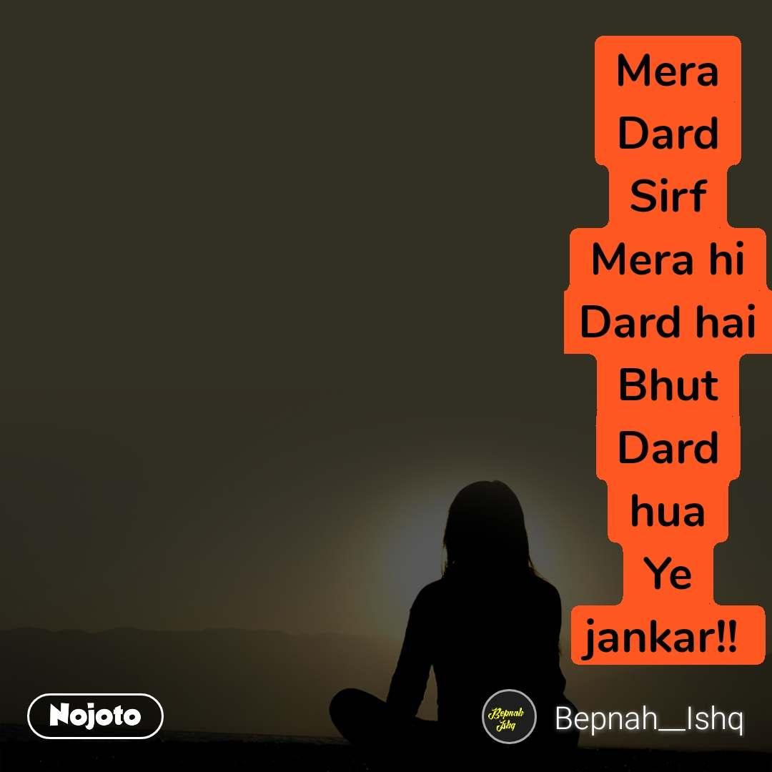 Mera Dard Sirf Mera hi Dard hai Bhut Dard hua Ye jankar!!