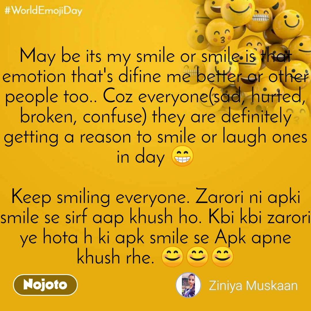 World Emoji Day May be its my smile or smile is that emotion that's difine me better or other people too.. Coz everyone(sad, hurted, broken, confuse) they are definitely getting a reason to smile or laugh ones in day 😁  Keep smiling everyone. Zarori ni apki smile se sirf aap khush ho. Kbi kbi zarori ye hota h ki apk smile se Apk apne khush rhe. 😊😊😊