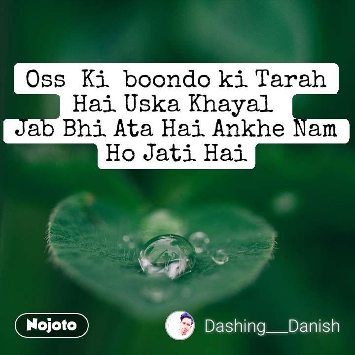 Oss  Ki  boondo ki Tarah Hai Uska Khayal  Jab Bhi Ata Hai Ankhe Nam Ho Jati Hai
