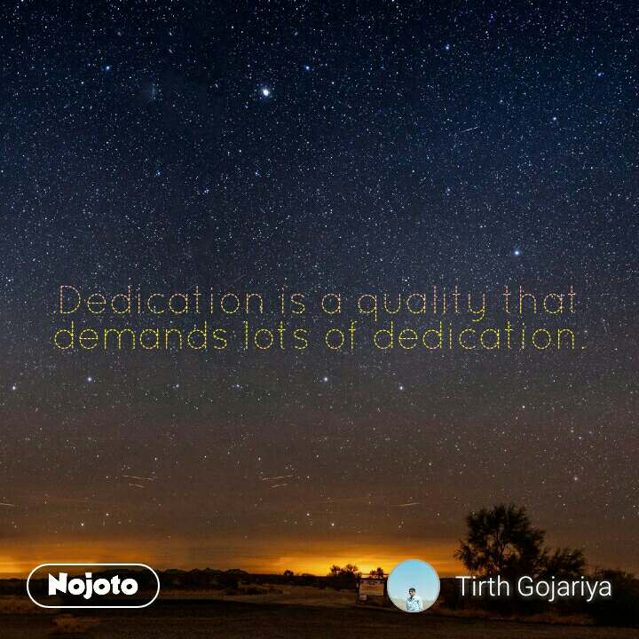 Dedication is a quality that demands lots of dedication.