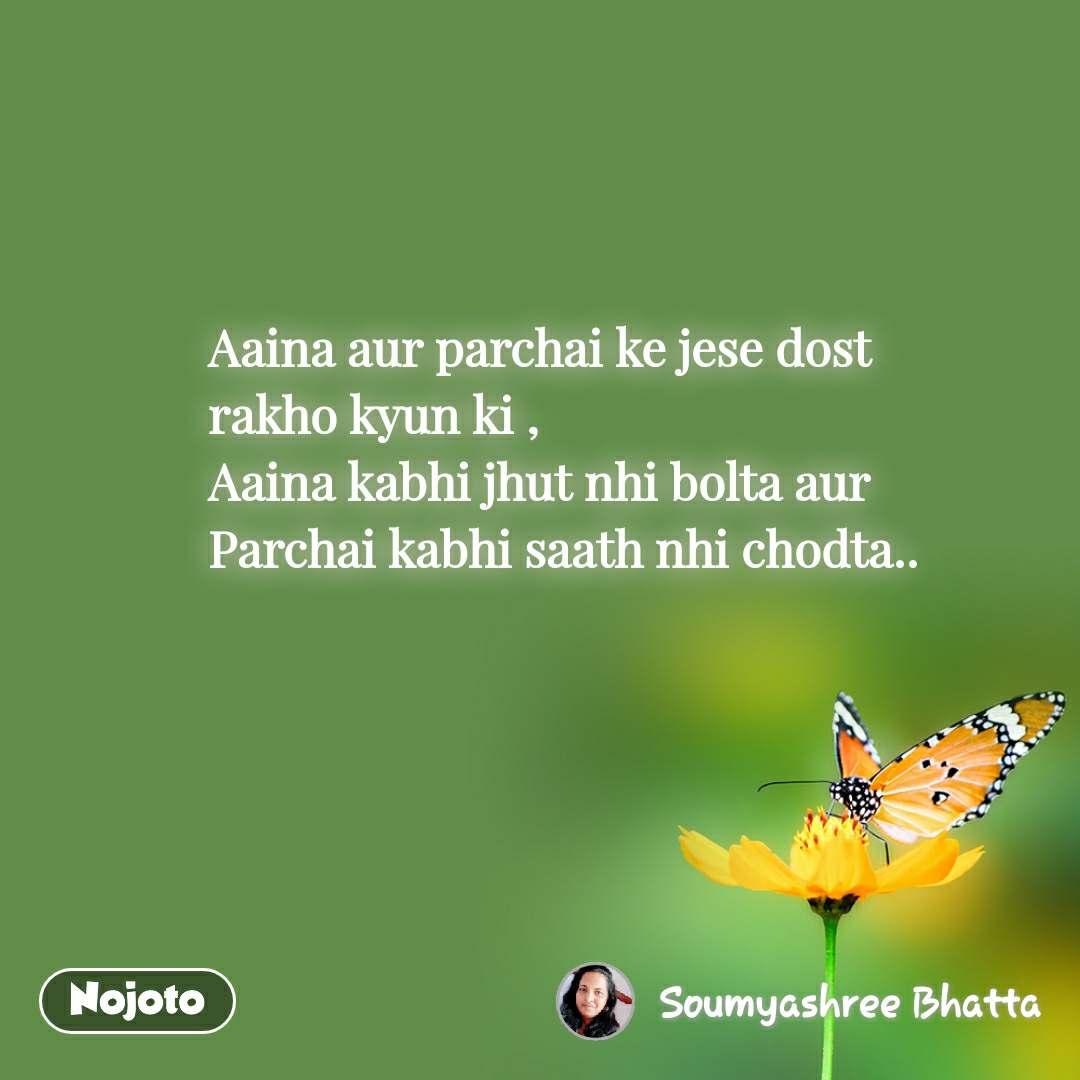 Aaina aur parchai ke jese dost rakho kyun ki ,  Aaina kabhi jhut nhi bolta aur Parchai kabhi saath nhi chodta..